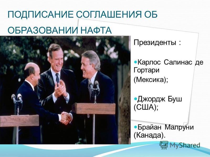 Президенты : Карлос Салинас де Гортари (Мексика); Джордж Буш (США); Брайан Малруни (Канада). ПОДПИСАНИЕ СОГЛАШЕНИЯ ОБ ОБРАЗОВАНИИ НАФТА