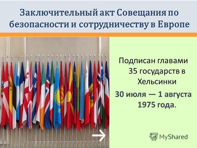 Заключительный акт Совещания по безопасности и сотрудничеству в Европе Подписан главами 35 государств в Хельсинки 30 июля 1 августа 1975 года.
