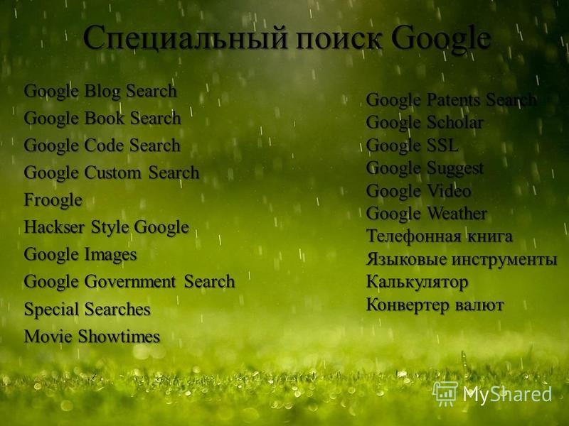 Специальный поиск Google Google Blog Search Google Book Search Google Code Search Google Custom Search Froogle Hackser Style Google Google Images Google Government Search Special Searches Movie Showtimes Google Patents Search Google Scholar Google SS