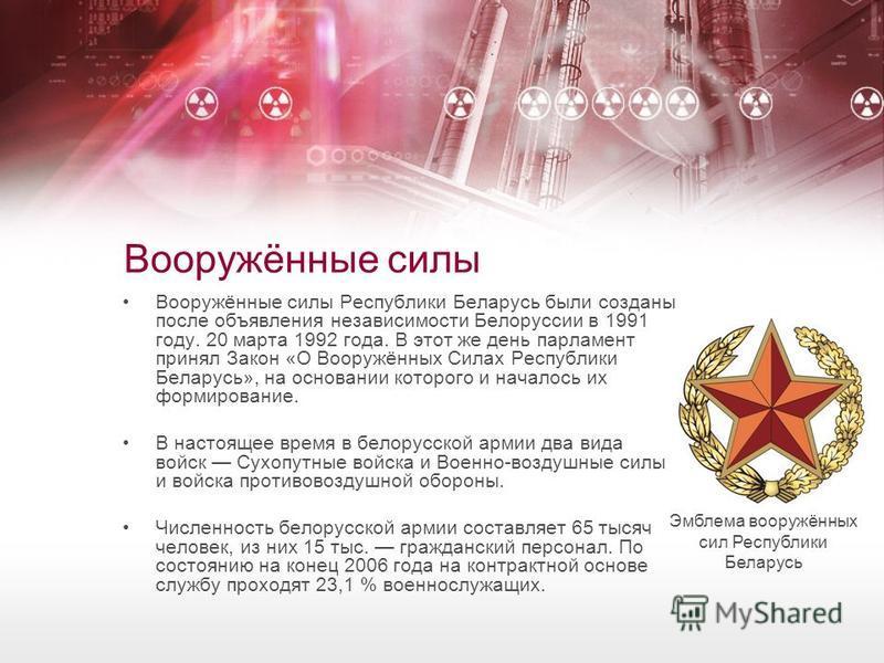 Вооружённые силы Вооружённые силы Республики Беларусь были созданы после объявления независимости Белоруссии в 1991 году. 20 марта 1992 года. В этот же день парламент принял Закон «О Вооружённых Силах Республики Беларусь», на основании которого и нач