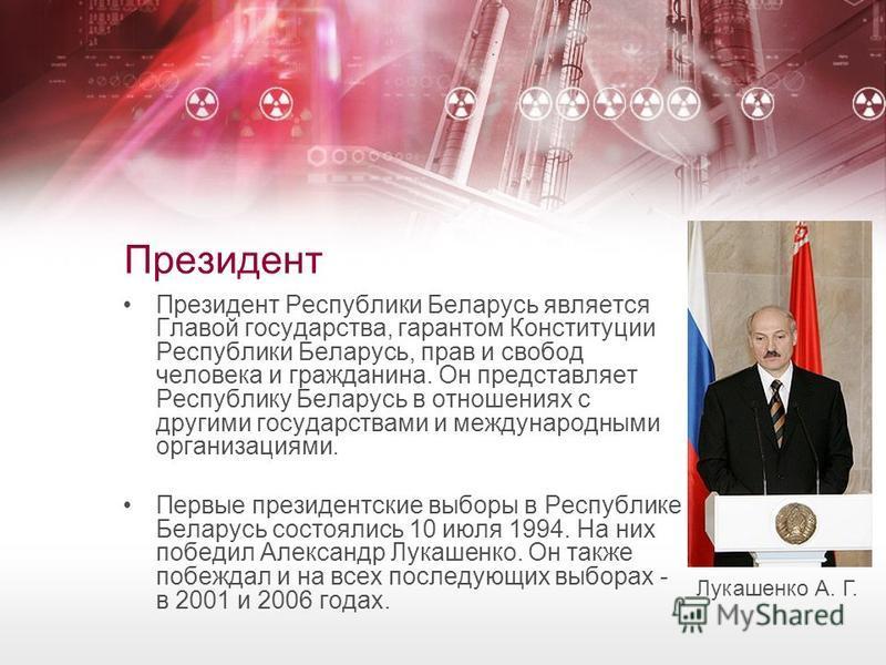 Президент Президент Республики Беларусь является Главой государства, гарантом Конституции Республики Беларусь, прав и свобод человека и гражданина. Он представляет Республику Беларусь в отношениях с другими государствами и международными организациям