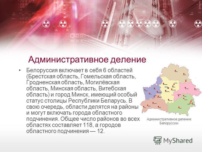 Административное деление Белоруссия включает в себя 6 областей (Брестская область, Гомельская область, Гродненская область, Могилёвская область, Минская область, Витебская область) и город Минск, имеющий особый статус столицы Республики Беларусь. В с