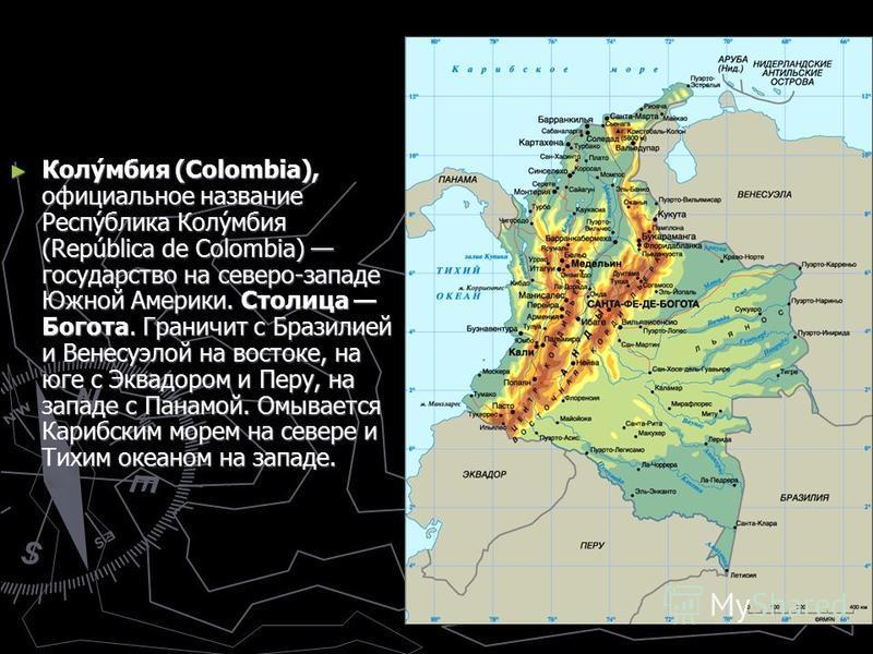 Колу́мбия (Colombia), официальное название Респу́блика Колу́мбия (República de Colombia) государство на северо-западе Южной Америки. Столица Богота. Граничит с Бразилией и Венесуэлой на востоке, на юге с Эквадором и Перу, на западе с Панамой. Омывает
