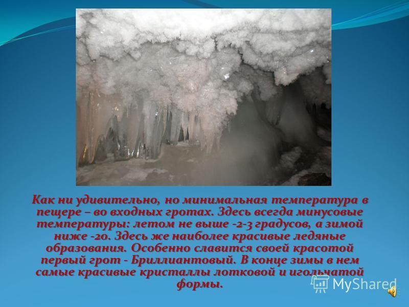 В Кунгурской пещере 48 гротов, около 60 озер и 146 «органных труб», самая высокая из которых в гроте Эфирный достигает 22 метров. Температура воздуха в большинстве гротов около ноля градусов. Самый большой грот пещеры – грот Географов. Его объем – 50