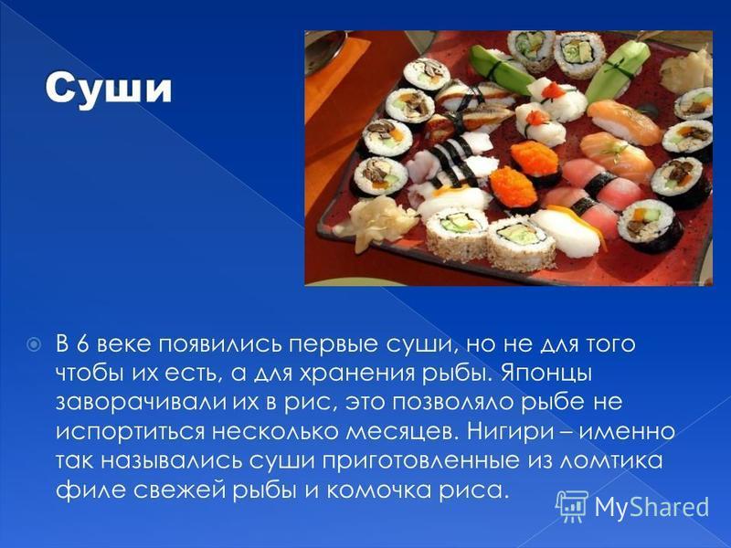 В 6 веке появились первые суши, но не для того чтобы их есть, а для хранения рыбы. Японцы заворачивали их в рис, это позволяло рыбе не испортиться несколько месяцев. Нигири – именно так назывались суши приготовленные из ломтика филе свежей рыбы и ком