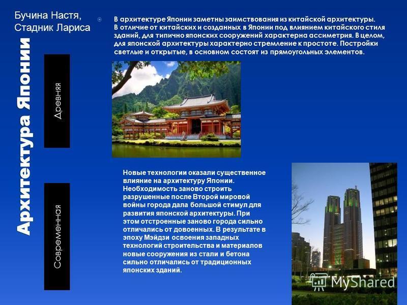 Древняя Современная В архитектуре Японии заметны заимствования из китайской архитектуры. В отличие от китайских и созданных в Японии под влиянием китайского стиля зданий, для типично японских сооружений характерна асимметрия. В целом, для японской ар