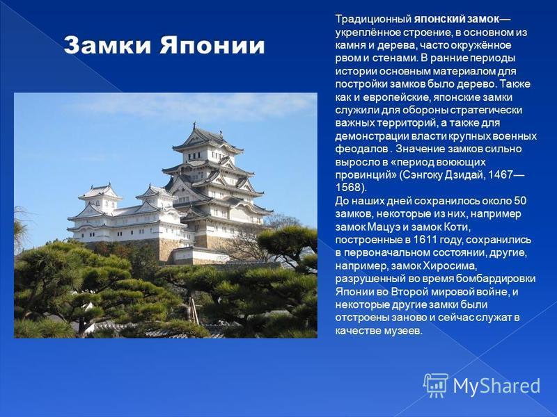 Традиционный японский замок укреплённое строение, в основном из камня и дерева, часто окружённое рвом и стенами. В ранние периоды истории основным материалом для постройки замков было дерево. Также как и европейские, японские замки служили для оборон