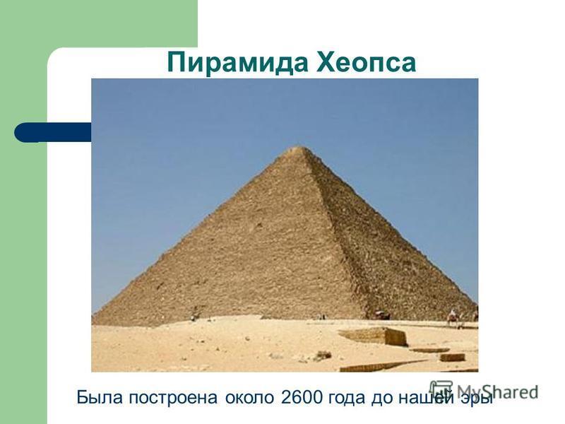 Пирамида Хеопса Была построена около 2600 года до нашей эры