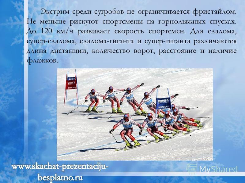 Экстрим среди сугробов не ограничивается фристайлом. Не меньше рискуют спортсмены на горнолыжных спусках. До 120 км/ч развивает скорость спортсмен. Для слалома, супер-слалома, слалома-гиганта и супер-гиганта различаются длина дистанции, количество во