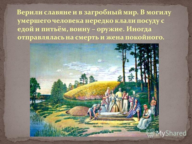 Верили славяне и в загробный мир. В могилу умершего человека нередко клали посуду с едой и питьём, воину – оружие. Иногда отправлялась на смерть и жена покойного.