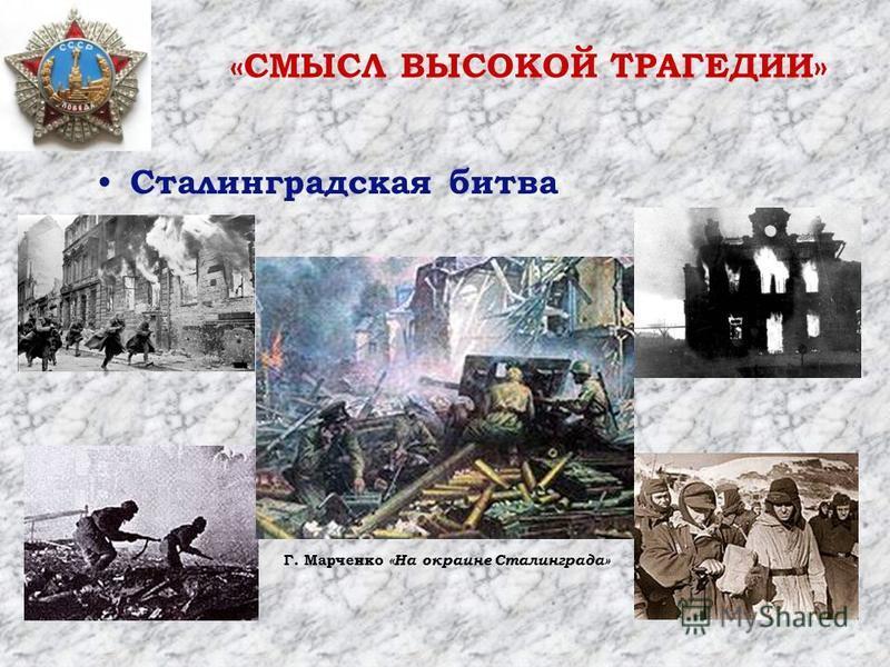 Сталинградская битва Г. Марченко «На окраине Сталинграда» «СМЫСЛ ВЫСОКОЙ ТРАГЕДИИ»