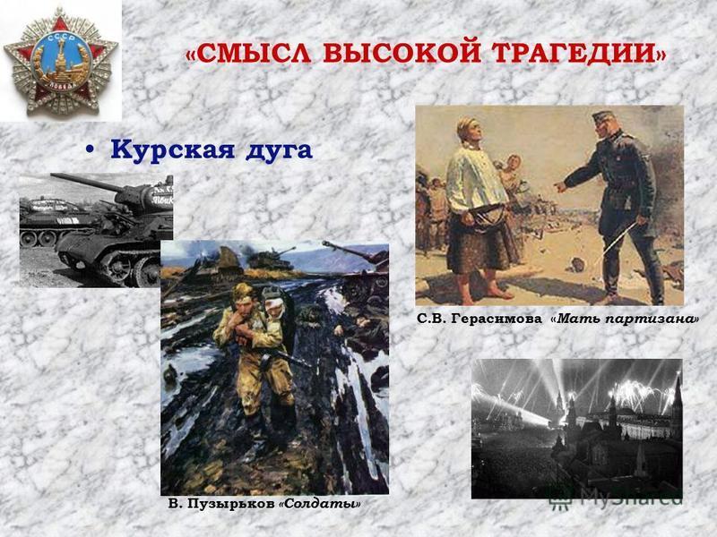 Курская дуга В. Пузырьков «Солдаты» С.В. Герасимова « Мать партизана» «СМЫСЛ ВЫСОКОЙ ТРАГЕДИИ»