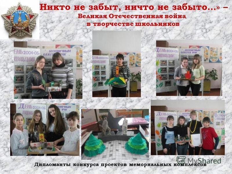 «Никто не забыт, ничто не забыто…» – Великая Отечественная война в творчестве школьников Дипломанты конкурса проектов мемориальных комплексов