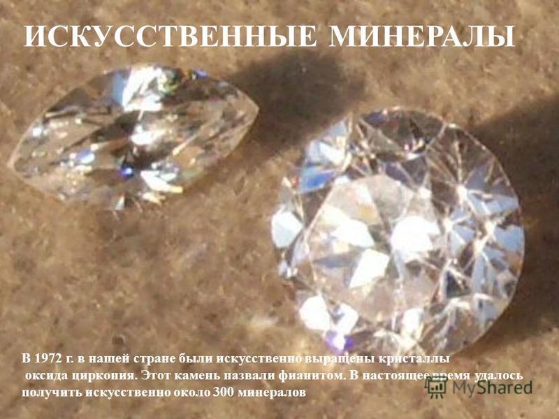 В 1972 г. в нашей стране были искусственно выращены кристаллы оксида циркония. Этот камень назвали фианитом. В настоящее время удалось получить искусственно около 300 минералов ИСКУССТВЕННЫЕ МИНЕРАЛЫ
