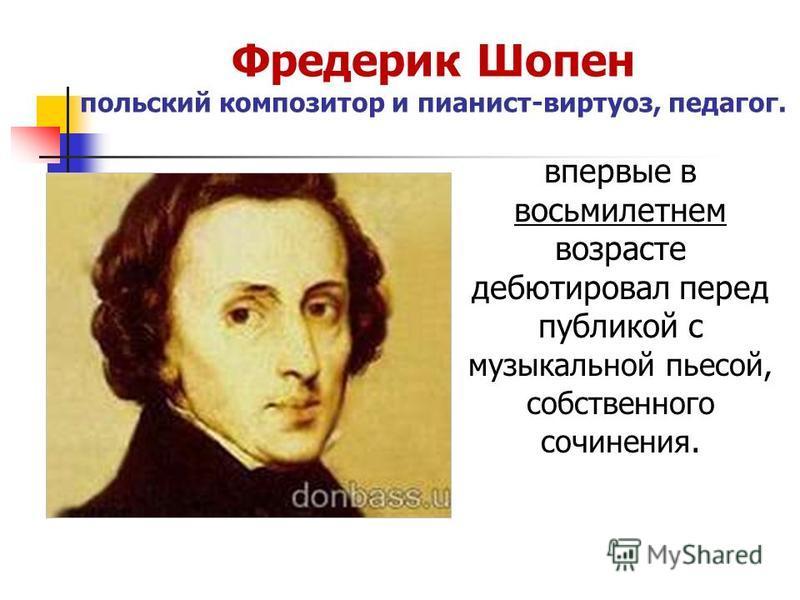 Фредерик Шопен польский композитор и пианист-виртуоз, педагог. впервые в восьмилетнем возрасте дебютировал перед публикой с музыкальной пьесой, собственного сочинения.