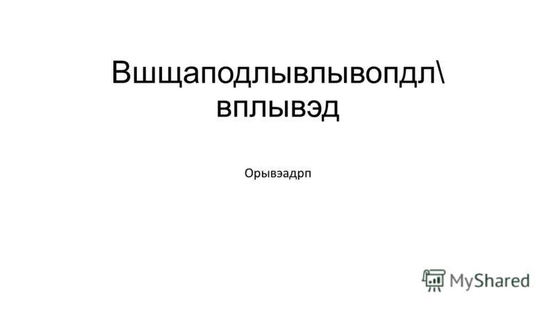 Вшщаподлывлывопдл\ вплывэд Орывэадрп