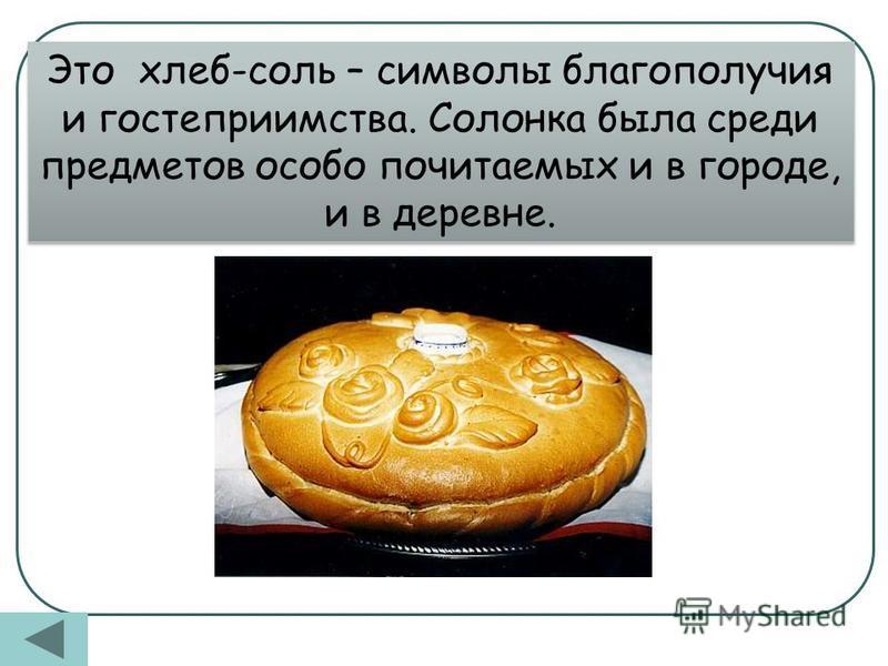 Это хлеб-соль – символы благополучия и гостеприимства. Солонка была среди предметов особо почитаемых и в городе, и в деревне.