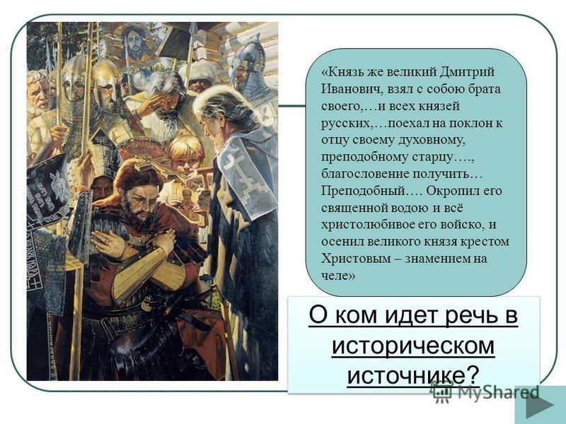 О ком идет речь в историческом источнике? «Князь же великий Дмитрий Иванович, взял с собою брата своего,…и всех князей русских,…поехал на поклон к отцу своему духовному, преподобному старцу…., благословение получить… Преподобный…. Окропил его священн