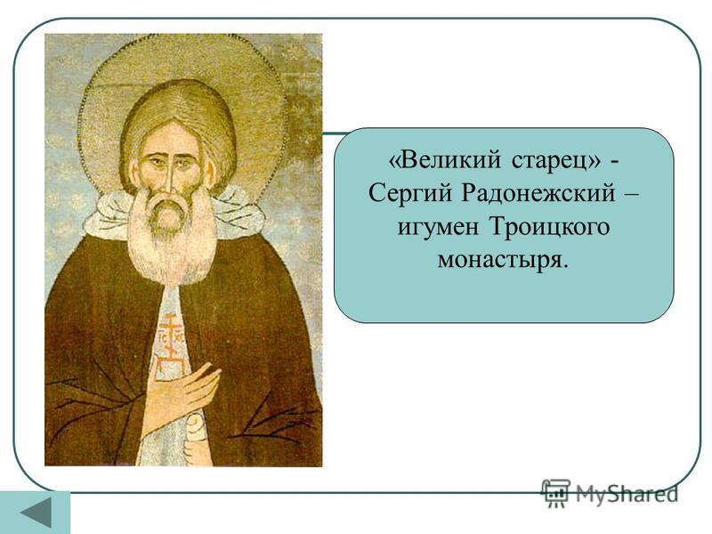 «Великий старец» - Сергий Радонежский – игумен Троицкого монастыря.