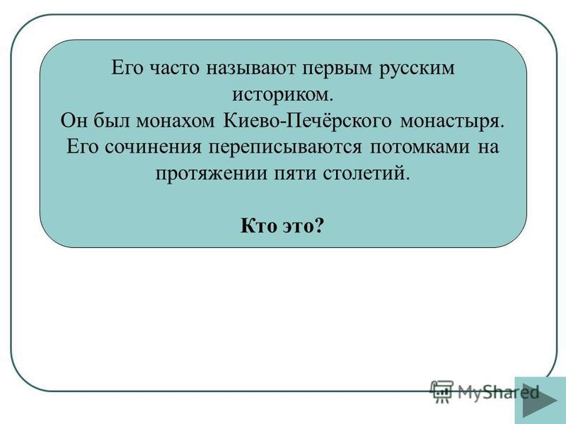 Его часто называют первым русским историком. Он был монахом Киево-Печёрского монастыря. Его сочинения переписываются потомками на протяжении пяти столетий. Кто это?