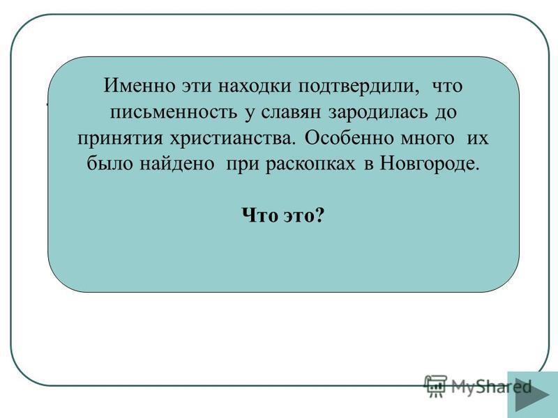 Именно эти находки подтвердили, что письменность у славян зародилась до принятия христианства. Особенно много их было найдено при раскопках в Новгороде. Что это?
