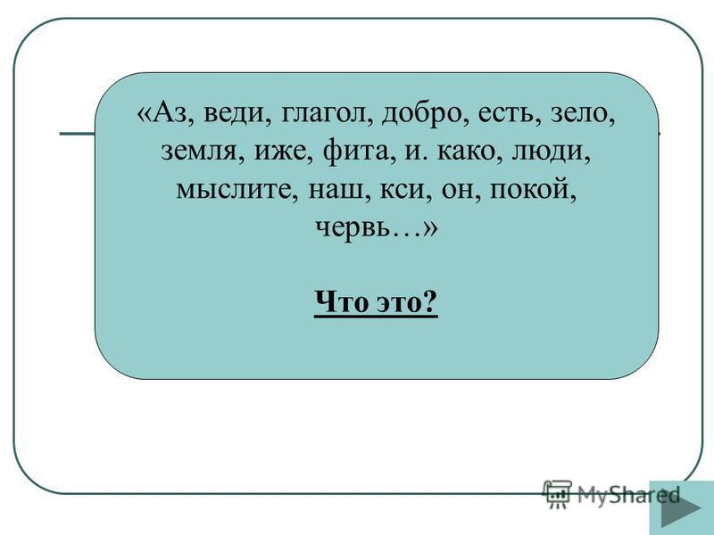 «Аз, веди, глагол, добро, есть, зело, земля, иже, фита, и. како, люди, мыслите, наш, кси, он, покой, червь…» Что это?