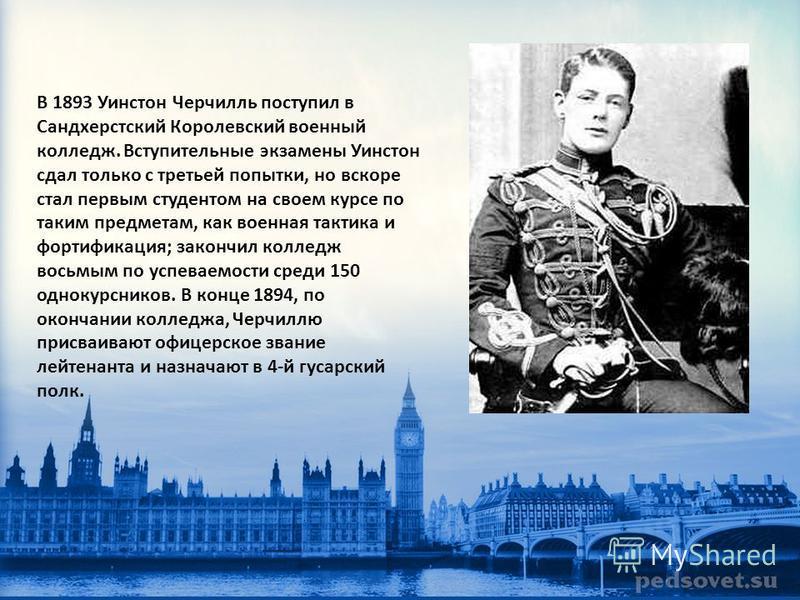 В 1893 Уинстон Черчилль поступил в Сандхерстский Королевский военный колледж. Вступительные экзамены Уинстон сдал только с третьей попытки, но вскоре стал первым студентом на своем курсе по таким предметам, как военная тактика и фортификация; закончи