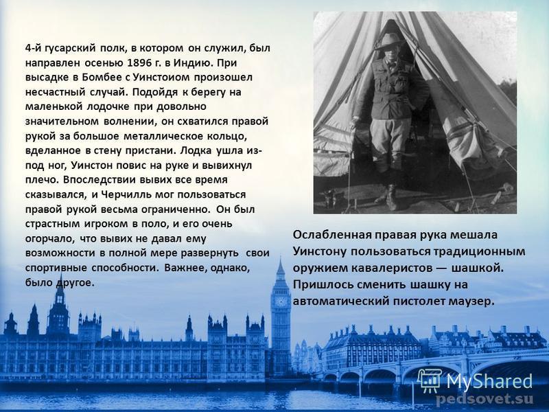 4-й гусарский полк, в котором он служил, был направлен осенью 1896 г. в Индию. При высадке в Бомбее с Уинстоиом произошел несчастный случай. Подойдя к берегу на маленькой лодочке при довольно значительном волнении, он схватился правой рукой за большо