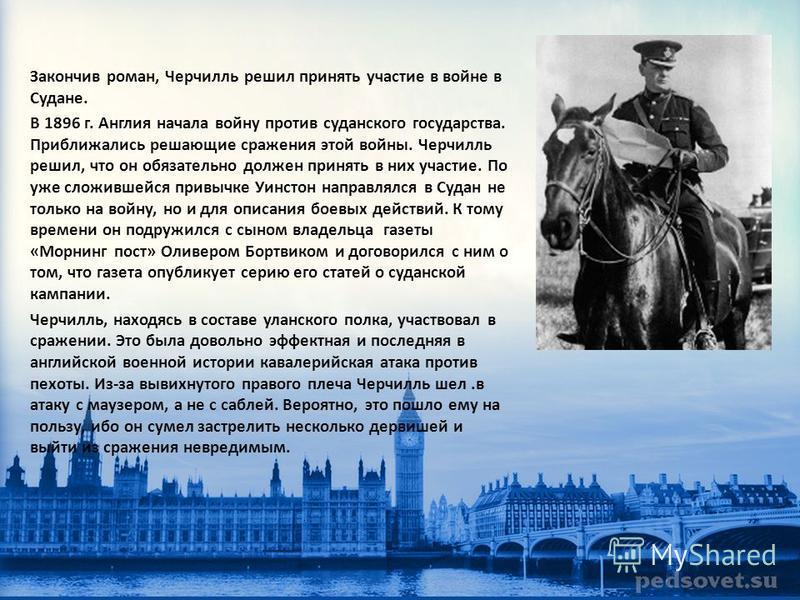 Закончив роман, Черчилль решил принять участие в войне в Судане. В 1896 г. Англия начала войну против суданского государства. Приближались решающие сражения этой войны. Черчилль решил, что он обязательно должен принять в них участие. По уже сложившей