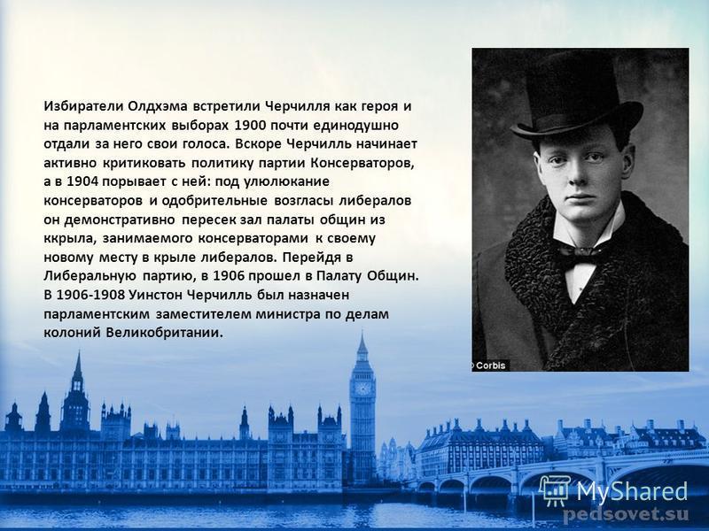 Избиратели Олдхэма встретили Черчилля как героя и на парламентских выборах 1900 почти единодушно отдали за него свои голоса. Вскоре Черчилль начинает активно критиковать политику партии Консерваторов, а в 1904 порывает с ней: под улюлюкание консерват