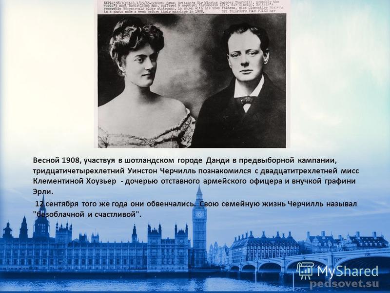 Весной 1908, участвуя в шотландском городе Данди в предвыборной кампании, тридцатичетырехлетний Уинстон Черчилль познакомился с двадцатитрехлетней мисс Клементиной Хоузьер - дочерью отставного армейского офицера и внучкой графини Эрли. 12 сентября то