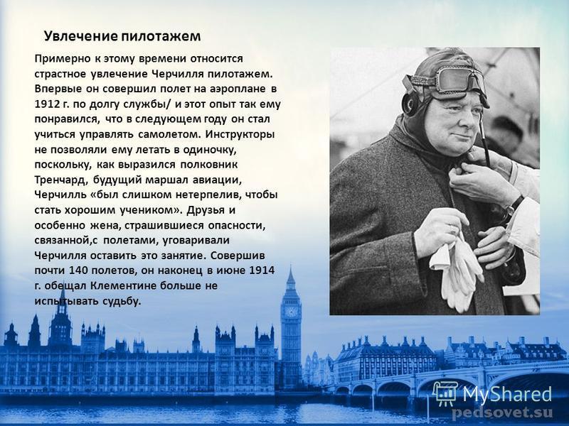 Увлечение пилотажем Примерно к этому времени относится страстное увлечение Черчилля пилотажем. Впервые он совершил полет на аэроплане в 1912 г. по долгу службы/ и этот опыт так ему понравился, что в следующем году он стал учиться управлять самолетом.