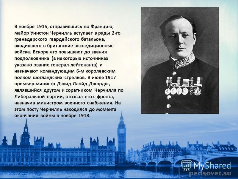В ноябре 1915, отправившись во Францию, майор Уинстон Черчилль вступает в ряды 2-го гренадерского гвардейского батальона, входившего в британские экспедиционные войска. Вскоре его повышают до звания подполковника (в некоторых источниках указано звани