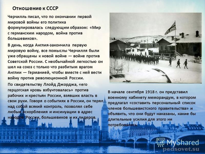 Отношение к СССР Черчилль писал, что по окончании первой мировой войны его политика формулировалась следующим образом: «Мир с германским народом, война против большевиков». В день, когда Англия-закончила первую мировую войну, все помыслы Черчилля был