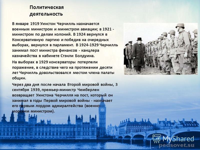 Политическая деятельность В январе 1919 Уинстон Черчилль назначается военным министром и министром авиации; в 1921 - министром по делам колоний. В 1924 вернулся в Консервативную партию и победив на очередных выборах, вернулся в парламент. В 1924-1929