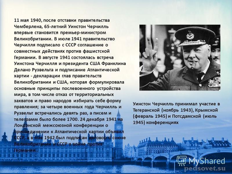 11 мая 1940, после отставки правительства Чемберлена, 65-летний Уинстон Черчилль впервые становится премьер-министром Великобритании. В июле 1941 правительство Черчилля подписало с СССР соглашение о совместных действиях против фашистской Германии. В