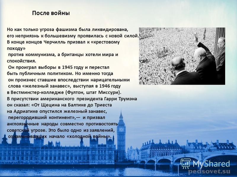 После войны Но как только угроза фашизма была ликвидирована, его неприязнь к большевизму проявилась с новой силой. В конце концов Черчилль призвал к «крестовому походу» против коммунизма, а британцы хотели мира и спокойствия. Он проиграл выборы в 194