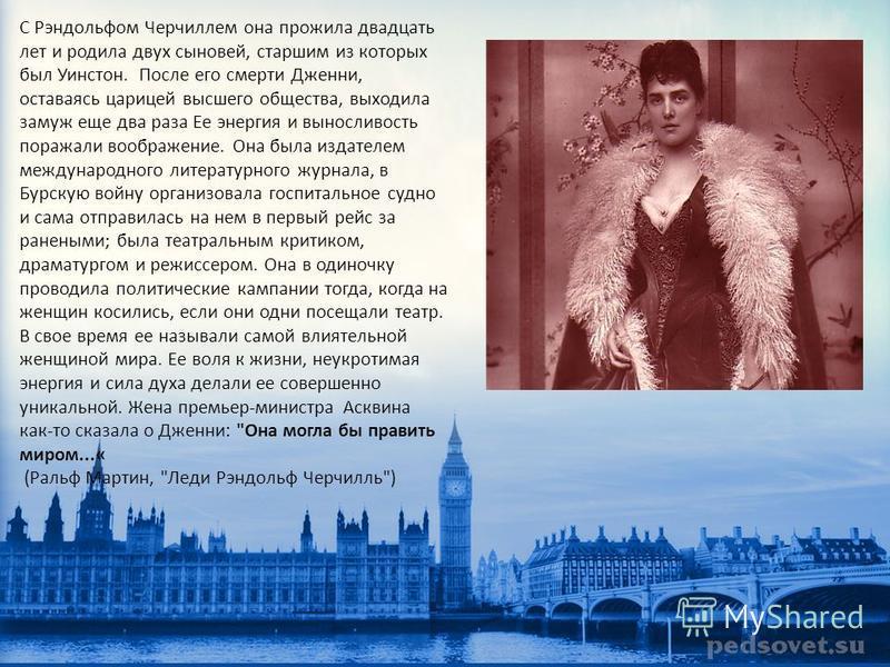 С Рэндольфом Черчиллем она прожила двадцать лет и родила двух сыновей, старшим из которых был Уинстон. После его смерти Дженни, оставаясь царицей высшего общества, выходила замуж еще два раза Ее энергия и выносливость поражали воображение. Она была и