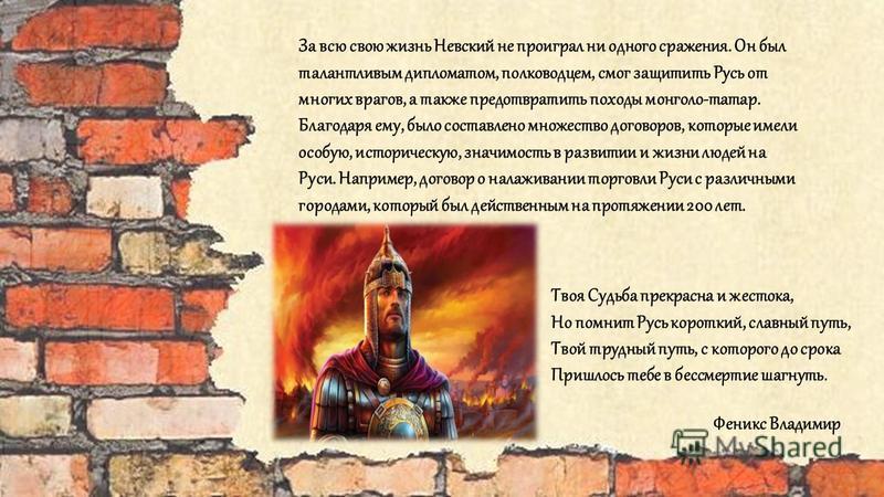 За всю свою жизнь Невский не проиграл ни одного сражения. Он был талантливым дипломатом, полководцем, смог защитить Русь от многих врагов, а также предотвратить походы монголо-татар. Благодаря ему, было составлено множество договоров, которые имели о