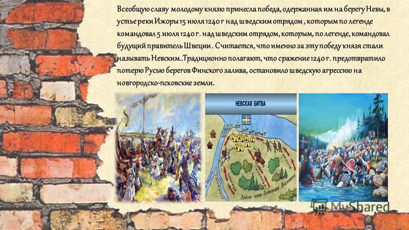 Всеобщую славу молодому князю принесла победа, одержанная им на берегу Невы, в устье реки Ижоры 15 июля 1240 г над шведским отрядом, которым по легенде командовал 5 июля 1240 г. над шведским отрядом, которым, по легенде, командовал будущий правитель