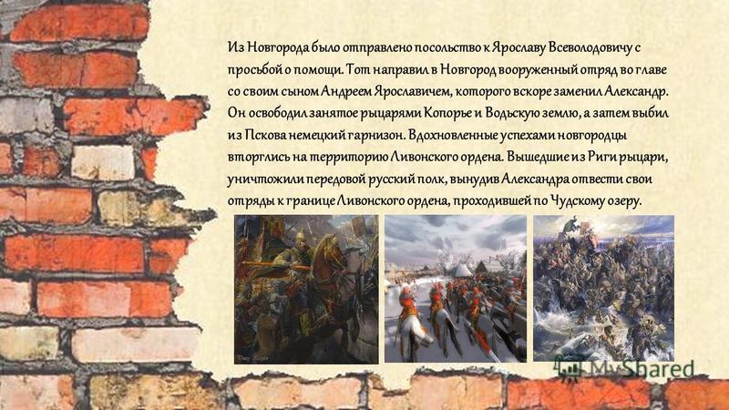 Из Новгорода было отправлено посольство к Ярославу Всеволодовичу с просьбой о помощи. Тот направил в Новгород вооруженный отряд во главе со своим сыном Андреем Ярославичем, которого вскоре заменил Александр. Он освободил занятое рыцарями Копорье и Во