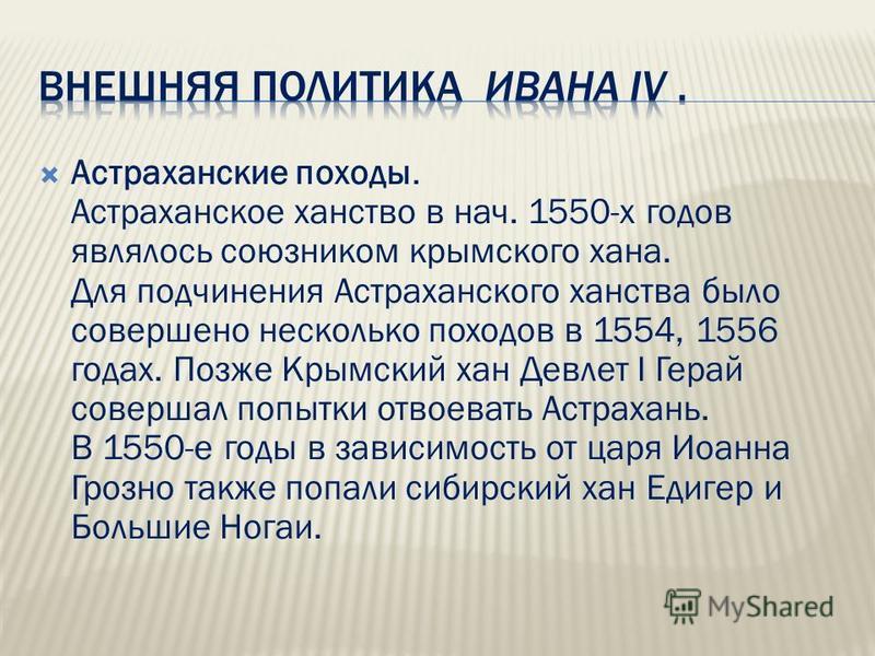 Астраханские походы. Астраханское ханство в нач. 1550-х годов являлось союзником крымского хана. Для подчинения Астраханского ханства было совершено несколько походов в 1554, 1556 годах. Позже Крымский хан Девлет I Герай совершал попытки отвоевать Ас