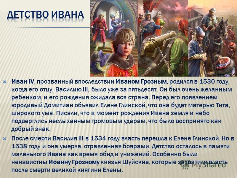 Иван IV, прозванный впоследствии Иваном Грозным, родился в 1530 году, когда его отцу, Василию III, было уже за пятьдесят. Он был очень желанным ребенком, и его рождения ожидала вся страна. Перед его появлением юродивый Домитиан объявил Елене Глинской