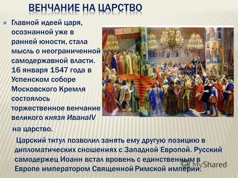 Главной идеей царя, осознанной уже в ранней юности, стала мысль о неограниченной самодержавной власти. 16 января 1547 года в Успенском соборе Московского Кремля состоялось торжественное венчание великого князя ИванаIV на царство. Царский титул позвол