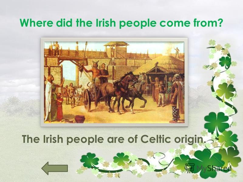 Where did the Irish people come from? The Irish people are of Celtic origin.