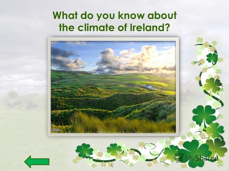 What do you know about the climate of Ireland? The winters are mild, But the summers are cool. There is consistently humid, But not so cold!