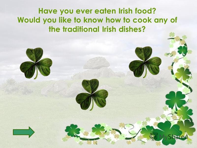 Have you ever eaten Irish food? Would you like to know how to cook any of the traditional Irish dishes?