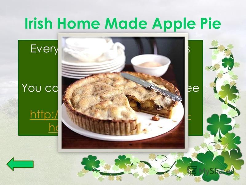 Irish Home Made Apple Pie Every woman in Ireland knows her mothers Apple Pie Recipe. You can cook it on your own. See the recipe: http://www.yourirish.com/irish- home-made-apple-pie http://www.yourirish.com/irish- home-made-apple-pie