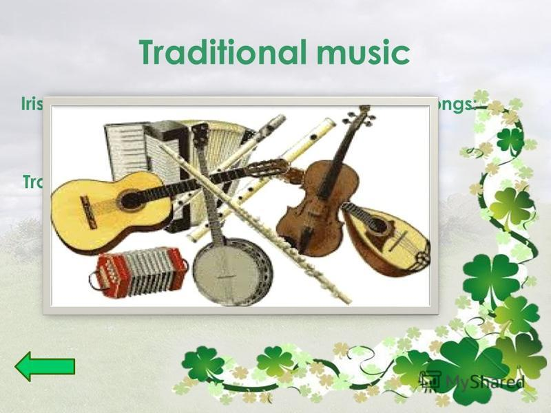 Traditional music Irish traditional music includes many kinds of songs: ballads and laments Traditional dance music: reels, Hornpipes, jigs