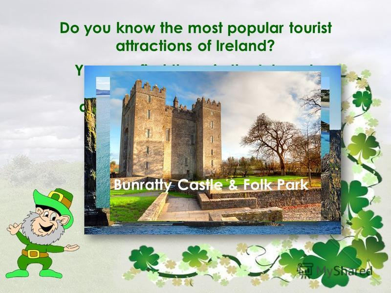 Do you know the most popular tourist attractions of Ireland? You can find them in the Internet. Make your own top 10-list and share with your classmates. The Cliffs of Moher The Ring of Kerry Bunratty Castle & Folk Park